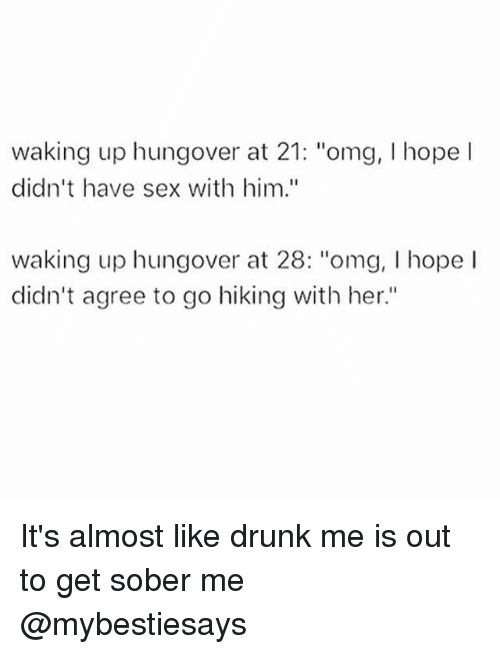 "Haveing Sex: waking up hungover at 21: ""omg, I hope l  didn't have sex with him.""  waking up hungover at 28: ""omg, I hope l  didn't agree to go hiking with her."" It's almost like drunk me is out to get sober me @mybestiesays"