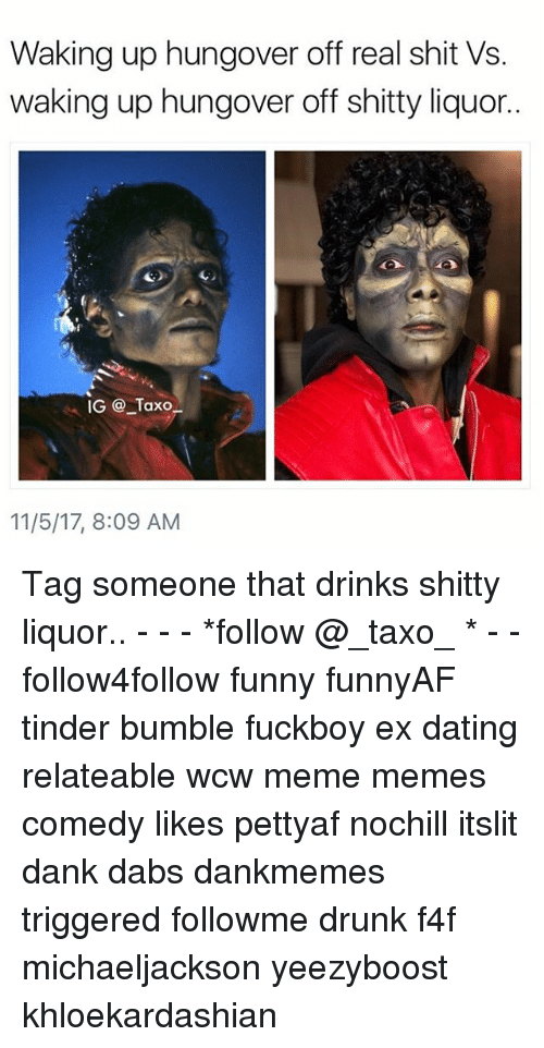 f4f: Waking up hungover off real shit Vs.  waking up hungover off shitty liquor..  IG @ Taxo  11/5/17, 8:09 AM Tag someone that drinks shitty liquor.. - - - *follow @_taxo_ * - - follow4follow funny funnyAF tinder bumble fuckboy ex dating relateable wcw meme memes comedy likes pettyaf nochill itslit dank dabs dankmemes triggered followme drunk f4f michaeljackson yeezyboost khloekardashian