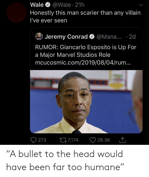 "Jeremy: Wale  @Wale 21h  Honestly this man scarier than any villain  I've ever seen  Jeremy Conrad  @Mana... .2d  MOSM  RUMOR: Giancarlo Esposito is Up For  a Major Marvel Studios Role  mcucosmic.com/2019/08/04/rum...  273  217,174  28.3K ""A bullet to the head would have been far too humane"""