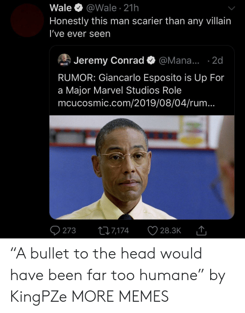 "Jeremy: Wale  @Wale 21h  Honestly this man scarier than any villain  I've ever seen  Jeremy Conrad  @Mana... .2d  MCNCISMIC  RUMOR: Giancarlo Esposito is Up For  a Major Marvel Studios Role  mcucosmic.com/2019/08/04/rum...  273  ti7,174  28.3K ""A bullet to the head would have been far too humane"" by KingPZe MORE MEMES"