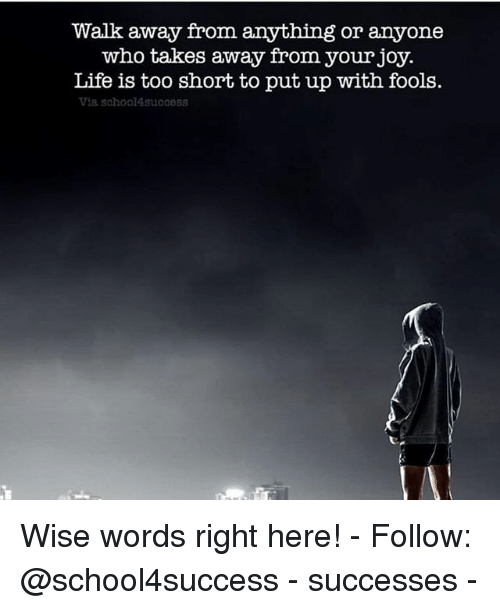 shortness: Walk away from anything or anyone  who takes away from your joy.  Life is too short to put up with fools.  Via sohool4success Wise words right here! - Follow: @school4success - successes -