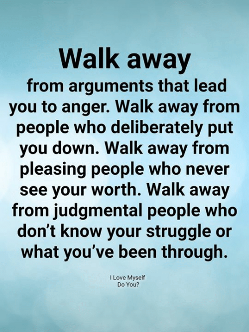 Or What: Walk away  from arguments that lead  you to anger. Walk away fronm  people who deliberately put  you down. Walk away from  pleasing people who never  see your worth. Walk away  from judgmental people who  don't know your struggle or  what you've been through.  I Love Myself  Do You?