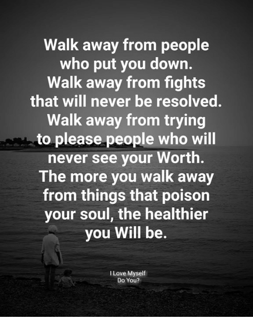 resolved: Walk away from people  who put you down.  Walk away from fights  that will never be resolved.  Walk away from trying  to please people who will  never see your Worth.  The more you walk away  from things that poison  your soul, the healthier  you Will be.  I Love Myself  Do You?