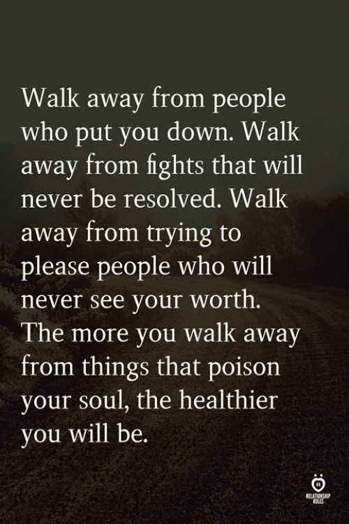 Never, Poison, and Who: Walk away from people  who put you down. Walk  away from fights that will  never be resolved. Walk  away from trying to  please people who will  never see vour worth.  The more you walk  from things that poison  your soul, the healthier  vou will be.  awav
