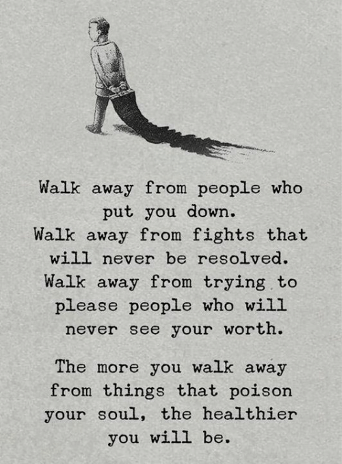 resolved: Walk away from people who  put you down.  Walk away from fights that  will never be resolved  Walk away from trying to  please people who will  never see your worth.  The more you walk away  from things that poison  your soul, the healthier  you will be.