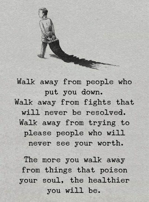 resolved: Walk away from people who  put you down.  Walk away from fights that  will never be resolved.  Walk away from trying to  please people who will  never see your worth.  The more you walk away  from things that poison  your soul, the healthier  you will be.