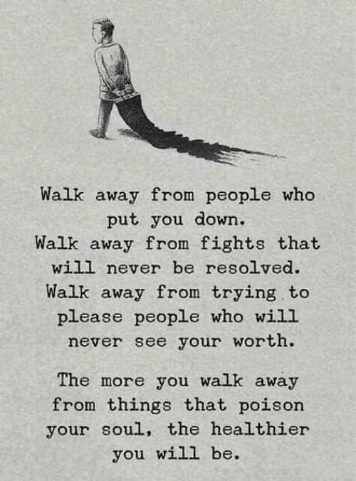resolved: Walk away from people who  put you down.  Walk away from fights that  will never be resolved.  Walk away from trying.to  please people who wiLL  never see your worth  The more you walk away  from things that poison  your soul, the healthier  you will be.