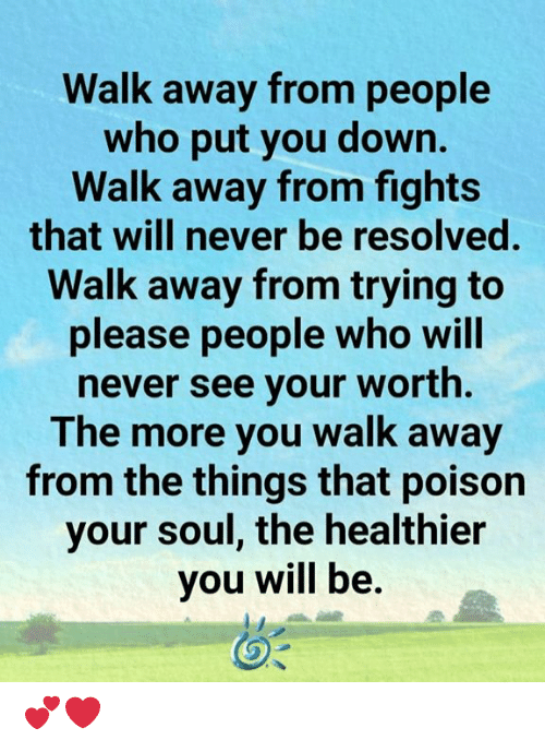 resolved: Walk away from people  who put you down.  Walk away from fights  that will never be resolved.  Walk away from trying to  please people who will  never see your worth.  The more you walk away  from the things that poison  your soul, the healthier  you will be. 💕❤️