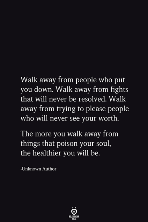 resolved: Walk away from people who put  you down. Walk away from fights  that will never be resolved. Walk  away from trying to please people  who will never see your worth.  The more you walk away from  things that poison your soul,  the healthier you will be.  -Unknown Author  RELATIONSHIP  ES