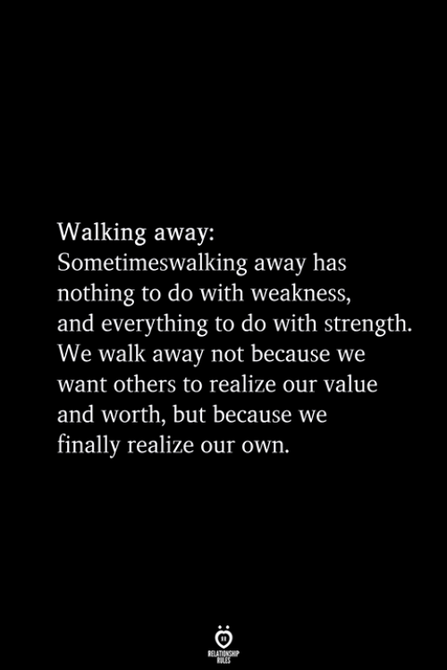 Own, Strength, and Relationship: Walking away:  Sometimeswalking away has  nothing to do with weakness,  and everything to do with strength.  We walk away not because we  want others to realize our value  and worth, but because we  finally realize our own.  RELATIONSHIP  ES
