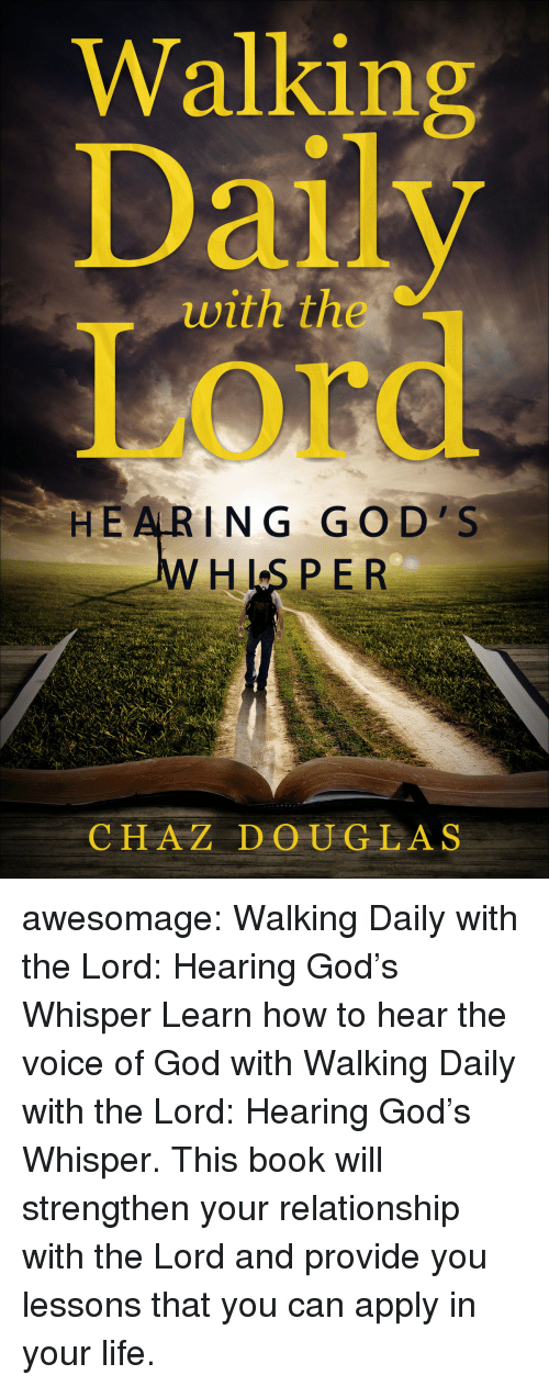 Amazon, God, and Life: Walking  Daily  Or  with the  HE ARING GO D'S  HLS PE R  CHAZ DOUGLAS awesomage:   Walking Daily with the Lord: Hearing God's Whisper   Learn how to hear the voice of God with Walking Daily with the Lord: Hearing God's Whisper. This book will strengthen your relationship with the Lord and provide you lessons that you can apply in your life.