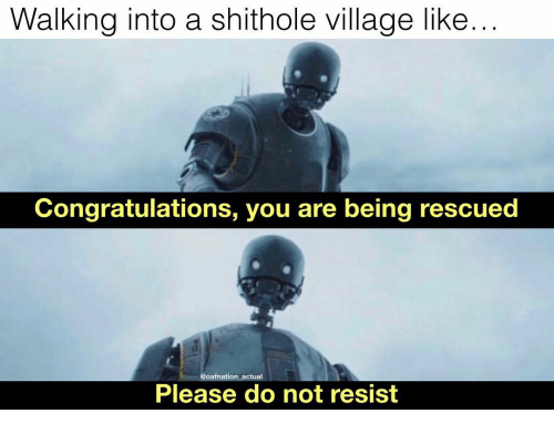Memes, Congratulations, and 🤖: Walking into a shithole village like...  Congratulations, you are being rescued  @oafnation actual  Please do not resist