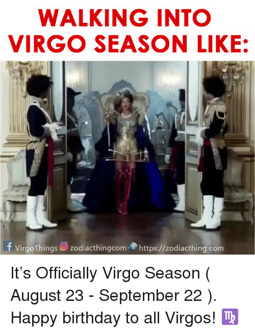 Birthday, Happy Birthday, and Happy: WALKING INTO  VIRGO SEASON LIKE:  f Virgo Things O zodiacthingcom https://zodiacthing.com It's Officially Virgo Season ( August 23 - September 22 ). Happy birthday to all Virgos! ♍️