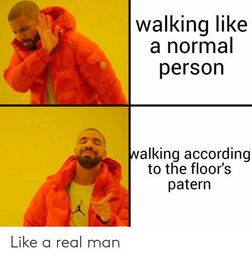 Dank Memes, According, and Man: walking like  a normal  erson  walking according  to the floor's  patern Like a real man