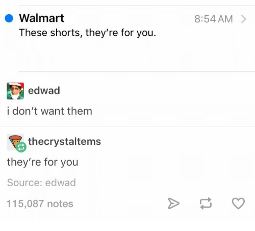 Shorts: Walmart  8:54 AM  These shorts, they're for you.  edwad  i don't want them  thecrystaltems  they're for you  Source: edwad  115,087 notes