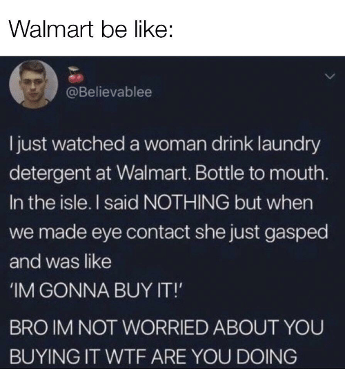 Buy It: Walmart be like:  @Believablee  ljust watched a woman drink laundry  detergent at Walmart. Bottle to mouth.  In the isle. I said NOTHING but when  we made eye contact she just gasped  and was like  IM GONNA BUY IT!  BRO IM NOT WORRIED ABOUT YOU  BUYING IT WTF ARE YOU DOING