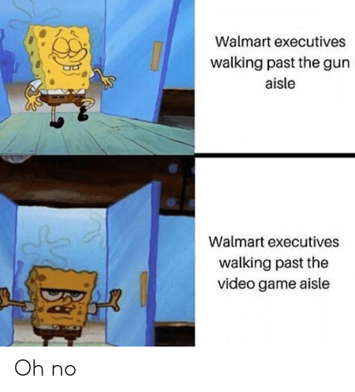 Walmart, Game, and Video: Walmart executives  walking past the gun  aisle  Walmart executives  walking past the  video game aisle Oh no