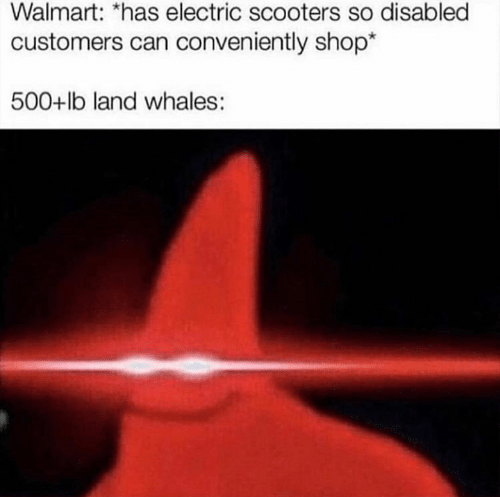 whales: Walmart: *has electric scooters so disabled  customers can conveniently shop*  500+lb land whales :