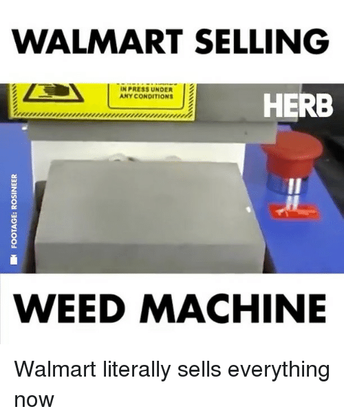 Walmarter: WALMART SELLING  N PRESS UNDER  ANY CONDITIONS  HERB  WEED MACHINE Walmart literally sells everything now