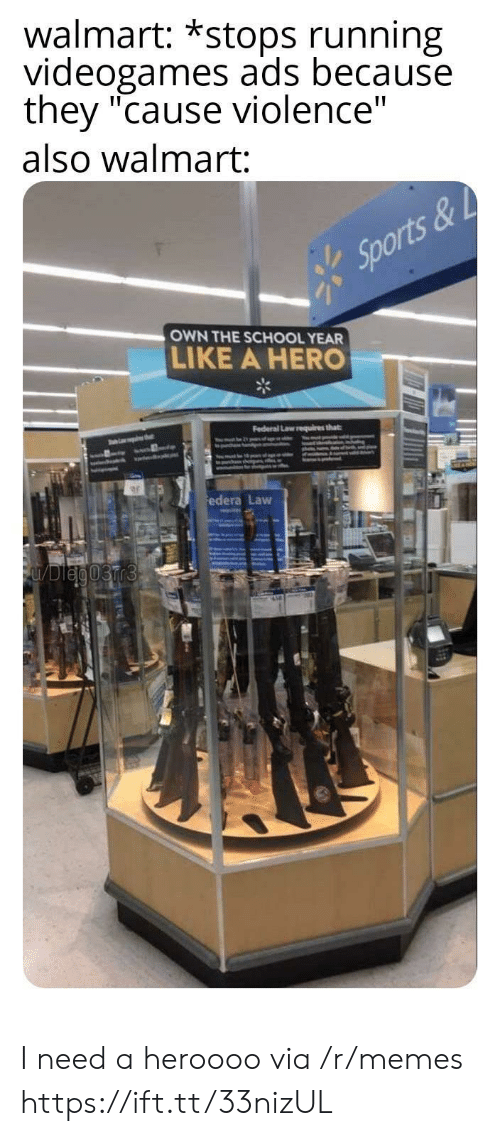 """Federal: walmart: *stops running  videogames ads because  they """"cause violence""""  also walmart:  Sports&  OWN THE SCHOOL YEAR  LIKE A HERO  Federal Law requires that  thet  ww.dl  edera Law  FUDleg03rr3 I need a heroooo via /r/memes https://ift.tt/33nizUL"""