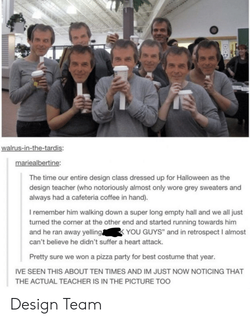 """cafeteria: walrus-in-the-tardis:  mariealbertine:  The time our entire design class dressed up for Halloween as the  design teacher (who notoriously almost only wore grey sweaters and  always had a cafeteria coffee in hand).  I remember him walking down a super long empty hall and we all just  turned the corner at the other end and started running towards him  and he ran away yellingYOU GUYS"""" and in retrospect I almost  can't believe he didn't suffer a heart attack.  19  Pretty sure we won a pizza party for best costume that year.  IVE SEEN THIS ABOUT TEN TIMES AND IM JUST NOW NOTICING THAT  THE ACTUAL TEACHER IS IN THE PICTURE TOO Design Team"""