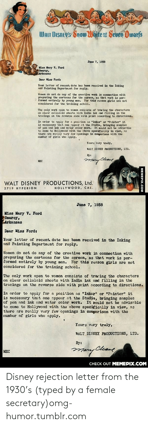"""Disney, Girls, and Omg: WALT DIsney's Snow White Seven Dwarfs  June 7, 1938  Miss Mary V. Ford  Searcy,  Arkansas  Dear Miss Fordt  Your letter of recent date has boen recoived in the Inking  and Painting Departmunt for reply.  Women do not do any of the creative work in connection with  preparing the cartoons for the screcn, as that work is per-  formed entirely by young men. For this reason girls are not  considered for the training school.  The only work open to women consists of tracing the characters  on clear celluloid sheots with Indin ink and filling in the  tracings on the reverse sido with paint according to diroctions.  In order to apply for a position as """"Inkez"""" or """"Painter"""" it  is necessary that one appour ot the Studio, bringing somples  of pen and ink and water color work. It mould not be advisnble  to como to Hollywood with the above specificnlly in view, ns  there are ronlly very few openings in comparison with the  numbor of girls who npply.  Yours vury truly,  WALT DISNEY PHODUCTIONS, LTD.  By:  Chame  MEC  WALT DISNEY PRODUCTIONS, Ltd.  HOLLYWOOD, CAL.  2719 HYPERION  June 7, 1938  Miss Mary V. Ford  Searcy,  Arkansas  Dear Miss Ford:  Your letter of recent date has been reccived in the Inking  and Painting Department for reply.  Women do not do any of the creative work in connection with  preparing the cartoons for the screen, as that work is per-  formed entirely by young men. For this reason girls are not  considered for the training school.  The only work open to women consists of traring the characters  on clear celluloid sheets with India ink and filling in the  tracings on the reverse side with paint according to dircctions.  In order to apply for a position as """"Inkez"""" or """"Painter"""" it  is necessary that one sppear at the Studio, bringing samples  of pen and ink and water color work.  to come to Hollywood with the above specificnlly in view, as  there are ronlly very few openings in comparison with the  number of girls who apply.  It rould """