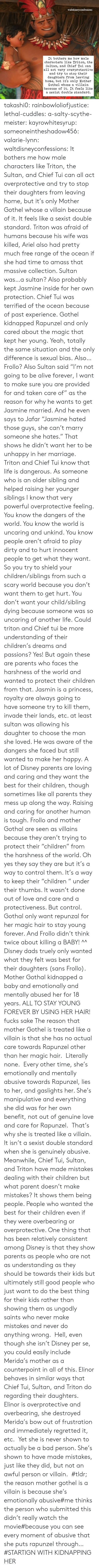 "Bad Person: waltdisneyconfessions  It bothers me how male  characters like Triton, the  Sultan, and Chief Tui can  all act very overprotective  and try to stop their  daughters from leaving  home, but it's only Mother  Gothel whose a villain  because of it. It feels like  a sexist double standard. takashi0: rainbowloliofjustice:  lethal-cuddles:  a-salty-scythe-meister:  kayrowhitesyrup:   someoneintheshadow456:   valarie-lynn:  waltdisneyconfessions:  It bothers me how male characters like Triton, the Sultan, and Chief Tui can all act overprotective and try to stop their daughters from leaving home, but it's only Mother Gothel whose a villain because of it. It feels like a sexist double standard.  Triton was afraid of humans because his wife was killed, Ariel also had pretty much free range of the ocean if she had time to amass that massive collection. Sultan was…a sultan? Also probably kept Jasmine inside for her own protection. Chief Tui was terrified of the ocean because of past experience. Gothel kidnapped Rapunzel and only cared about the magic that kept her young. Yeah, totally the same situation and the only difference is sexual bias. Also…Frollo?  Also Sultan said ""I'm not going to be alive forever, I want to make sure you are provided for and taken care of"" as the reason for why he wants to get Jasmine married. And he even says to Jafar ""Jasmine hated those guys, she can't marry someone she hates."" That shows he didn't want her to be unhappy in her marriage.    Triton and Chief Tui know that life is dangerous. As someone who is an older sibling and helped raising her younger siblings I know that very powerful overprotective feeling. You know the dangers of the world. You know the world is uncaring and unkind. You know people aren't afraid to play dirty and to hurt innocent people to get what they want. So you try to shield your children/siblings from such a scary world because you don't want them to get hurt. You don't want your child/sibling dying because someone was so uncaring of another life. Could triton and Chief tui be more understanding of their children's dreams and passions? Yes! But again these are parents who faces the harshness of the world and wanted to protect their children from that. Jasmin is a princess, royalty are always going to have someone try to kill them, invade their lands, etc. at least sultan was allowing his daughter to choose the man she loved. He was aware of the dangers she faced but still wanted to make her happy. A lot of Disney parents are loving and caring and they want the best for their children, though sometimes like all parents they mess up along the way. Raising and caring for another human is tough. Frollo and mother Gothal are seen as villains because they aren't trying to protect their ""children"" from the harshness of the world. Oh yes they say they are but it's a way to control them. It's a way to keep their ""children "" under their thumbs. It wasn't done out of love and care and a protectiveness. But control. Gothal only want repunzal for her magic hair to stay young forever. And Frollo didn't think twice about killing a BABY!    ^^ Disney dads truely only wanted what they felt was best for their daughters (sans Frollo). Mother Gothal kidnapped a baby and emotionally and mentally abused her for 18 years. ALL TO STAY YOUNG FOREVER BY USING HER HAIR!  fucks sake  The reason that mother Gothel is treated like a villain is that she has no actual care towards Rapunzel other than her magic hair.  Literally none.  Every other time, she's emotionally and mentally abusive towards Rapunzel, lies to her, and gaslights her. She's manipulative and everything she did was for her own benefit, not out of genuine love and care for Rapunzel.  That's why she is treated like a villain. It isn't a sexist double standard when she is genuinely abusive.  Meanwhile, Chief Tui, Sultan, and Triton have made mistakes dealing with their children but what parent doesn't make mistakes? It shows them being people. People who wanted the best for their children even if they were overbearing or overprotective. One thing that has been relatively consistent among Disney is that they show parents as people who are not as understanding as they should be towards their kids but ultimately still good people who just want to do the best thing for their kids rather than showing them as ungodly saints who never make mistakes and never do anything wrong.  Hell, even though she isn't Disney per se, you could easily include Merida's mother as a counterpoint in all of this. Elinor behaves in similar ways that Chief Tui, Sultan, and Triton do regarding their daughters. Elinor is overprotective and overbearing, she destroyed Merida's bow out of frustration and immediately regretted it, etc.  Yet she is never shown to actually be a bad person. She's shown to have made mistakes, just like they did, but not an awful person or villain.   #tldr; the reason mother gothel is a villain is because she's emotionally abusive#me thinks the person who submitted this didn't really watch the movie#because you can see every moment of abusive that she puts rapunzel through…#STARTIGN WITH KIDNAPPING HER"