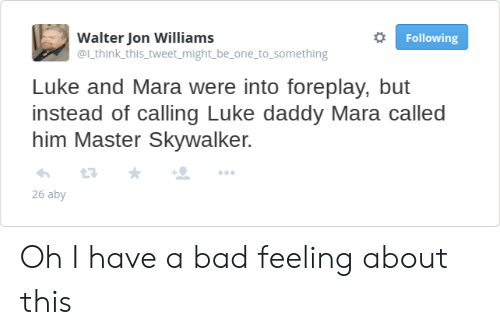 Bad, Him, and One: Walter Jon Williams  @l think this tweet might be_one to_something  Following  Luke and Mara were into foreplay, but  instead of calling Luke daddy Mara called  him Master Skywalker.  26 aby Oh I have a bad feeling about this