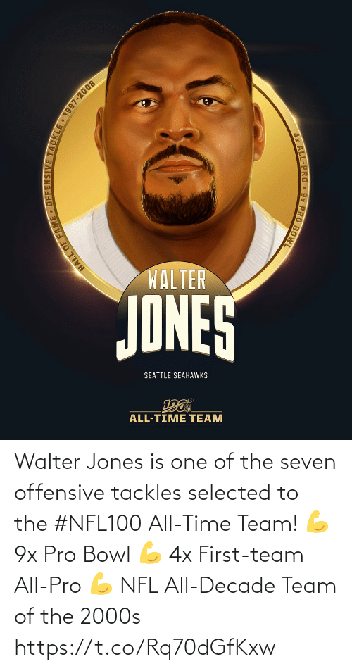 Pro: WALTER  JONES  SEATTLE SEAHAWKS  ALL-TIME TEAM  HALL OF FAME • OFFENSIVE TACKLE 1997-2008  4x ALL-PRO 9x PRO BOWL Walter Jones is one of the seven offensive tackles selected to the #NFL100 All-Time Team!  💪 9x Pro Bowl 💪 4x First-team All-Pro 💪 NFL All-Decade Team of the 2000s https://t.co/Rq70dGfKxw