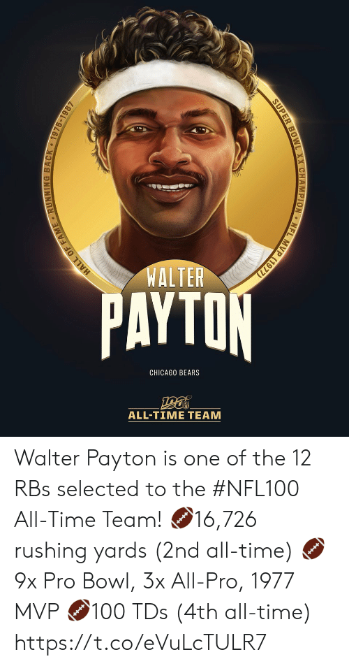Ti: WALTER  PAYTON  CHICAGO BEARS  ALL-TIΜΕ ΤEAΜ  MVP (1977)  NFL  SUPER BOWL XX CHAMPION  HALL OF FAME RUNNING BACK 1975-1987 Walter Payton is one of the 12 RBs selected to the #NFL100 All-Time Team!  🏈16,726 rushing yards (2nd all-time) 🏈9x Pro Bowl, 3x All-Pro, 1977 MVP 🏈100 TDs (4th all-time) https://t.co/eVuLcTULR7