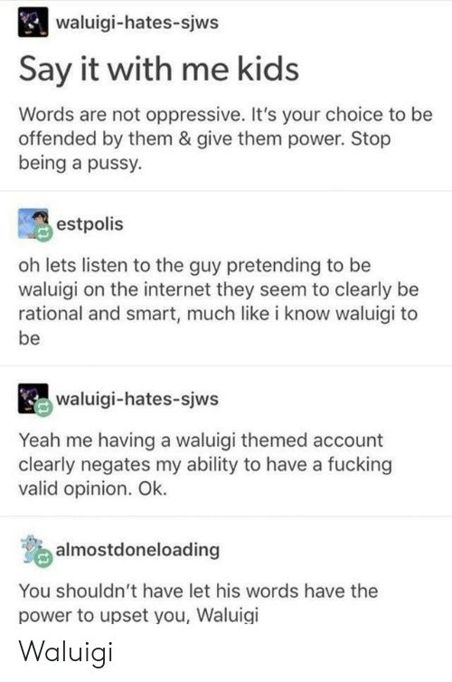 oppressive: waluigi-hates-sjws  Say it with me kids  Words are not oppressive. It's your choice to be  offended by them & give them power. Stop  being a pussy.  estpolis  oh lets listen to the guy pretending to be  waluigi on the internet they seem to clearly be  rational and smart, much like i know waluigi to  be  waluigi-hates-sjws  Yeah me having a waluigi themed account  clearly negates my ability to have a fucking  valid opinion. Ok.  o almostdoneloading  You shouldn't have let his words have the  power to upset you, Waluigi Waluigi