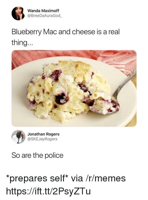 Memes, Police, and Mac: Wanda Maximoff  @BreeDaAuraGod  Blueberry Mac and cheese is a real  thing  Jonathan Rogers  @SKEJayRogers  So are the police *prepares self* via /r/memes https://ift.tt/2PsyZTu