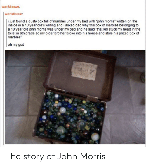 """Morris: wanktissue:  wanktissue:  i just found a dusty box full of marbles under my bed with """"john morris"""" written on the  inside in a 10 year old's writing and i asked dad why this box of marbles belonging to  a 10 year old john morris was under my bed and he said """"that kid stuck my head in the  toilet in 6th grade so my older brother broke into his house and stole his prized box of  marbles  oh my god The story of John Morris"""