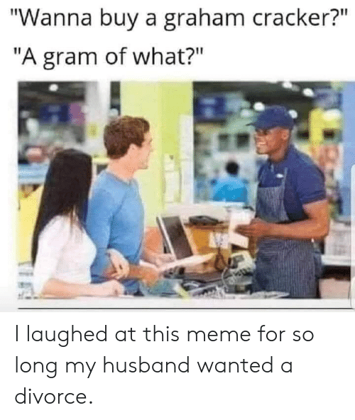 "Meme For: ""Wanna buy a graham cracker?""  ""A gram of what?"" I laughed at this meme for so long my husband wanted a divorce."