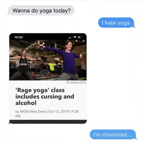 Alcohol: Wanna do yoga today?  I hate yoga  10:00  odidas  @moistbuddha  'Rage yoga' class  includes cursing and  alcohol  by WGN Web Desk | Oct 15, 2019| 9:28  PM  I'm interested...