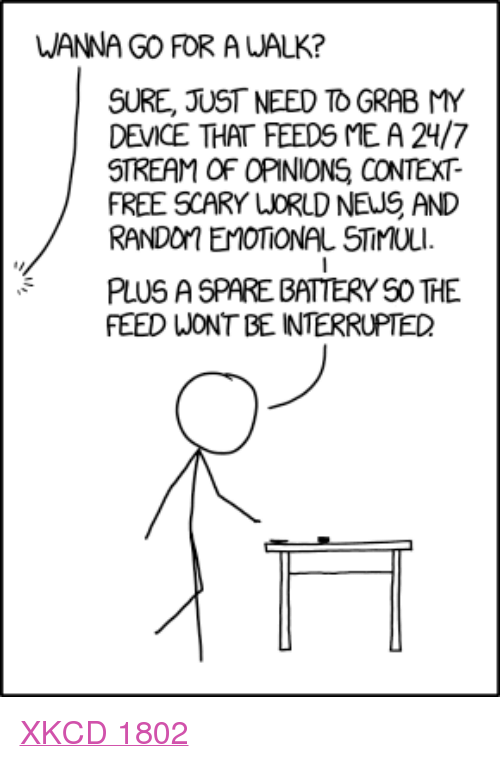 """Free, Xkcd, and Com: WANNA GO FOR A WALK?  SURE, JUST NEED TO GRAB MY  DEVICE THAT FEEDS ME A 24/7  STREAM OF OPINIONS CONTEXT-  FREE SCARY LORLD NEUS AND  RANDon EMOTİONAL STİMULI.  PLUS A SPARE BATTERY S0 THE  FEED WONT BE INTERRUPTED <p><a href=""""https://xkcd.com/1802/"""">XKCD 1802</a></p>"""