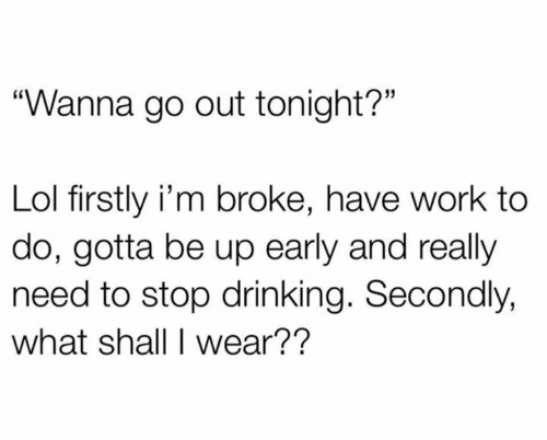 """Drinking, Lol, and Relationships: """"Wanna go out tonight?""""  Lol firstly i'm broke, have work to  do, gotta be up early and really  need to stop drinking. Secondly,  what shall I wear??"""