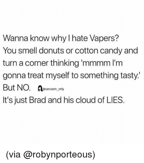 Candy, Funny, and Memes: Wanna know why l hate Vapers?  You smell donuts or cotton candy and  turn a corner thinking 'mmmm l'm  gonna treat myself to something tasty.'  But NO. Resacasm, oy  It's just Brad and his cloud of LIES (via @robynporteous)