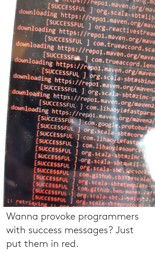 Success: Wanna provoke programmers with success messages? Just put them in red.
