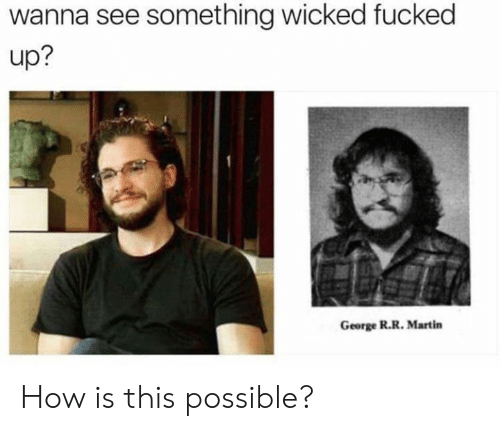 Wicked: wanna see something wicked fucked  up?  George R.R. Martin How is this possible?