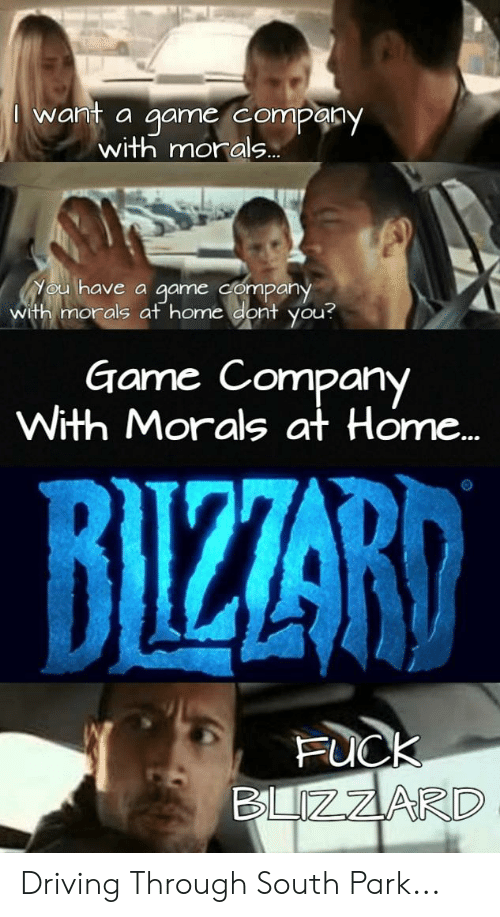 Qame: want a game company  with morals..  Nou have a qame company  with morals at home dont you?  Game Company  With Morals at Home...  BIZZARD  FUCK  BLZZARD Driving Through South Park...