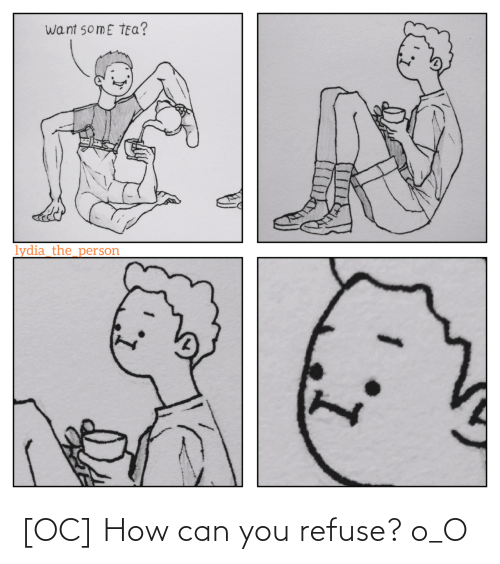 How Can You: want somE TEa?  lydia_the_person [OC] How can you refuse? o_O