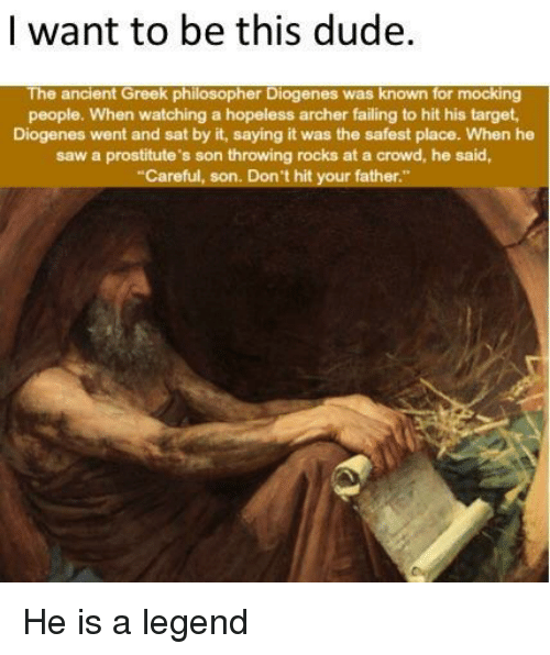 prostitutes: | want to be this dude  The ancient Greek philosopher Diogenes was known for mocking  people. When watching a hopeless archer failing to hit his target  Diogenes went and sat by it, saying it was the safest place. When he  saw a prostitute's son throwing rocks at a crowd, he said,  Careful, son. Don't hit your father He is a legend