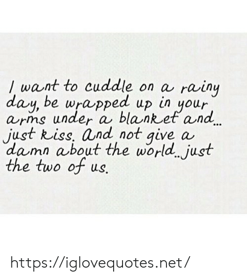 World, Arms, and Net: want to cuddle on a  day, be wrapped up in your  arms under a blanket and  just Riss, and not give  damn about the world. just  the two of us.  rainy  a https://iglovequotes.net/