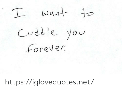 Forever: want to  Cuddle you  forever. https://iglovequotes.net/