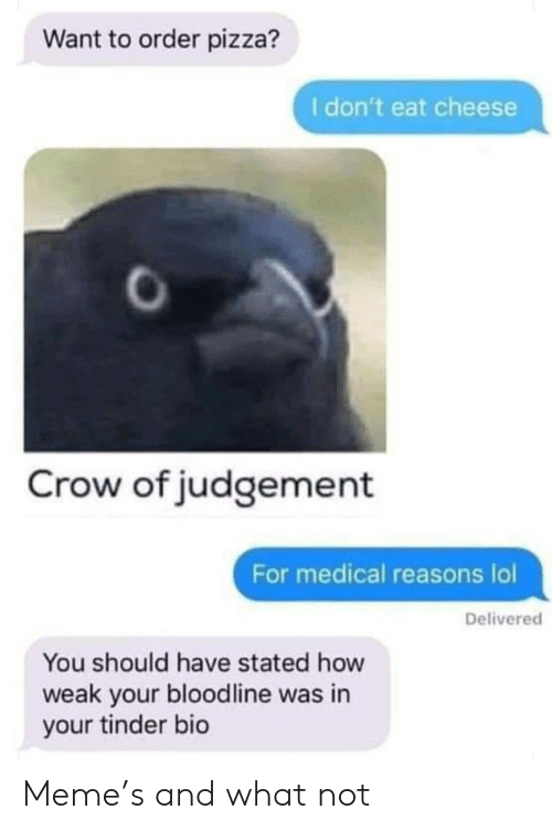 Lol, Meme, and Pizza: Want to order pizza?  I don't eat cheese  Crow of judgement  For medical reasons lol  Delivered  You should have stated how  weak your bloodline was in  your tinder bio Meme's and what not