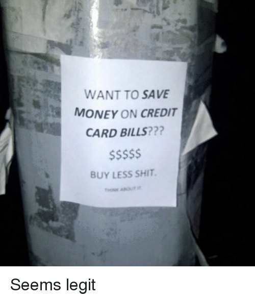 Legitably: WANT TO SAVE  MONEY ON CREDIT  CARD BILLS???  BUY LESS SHIT Seems legit