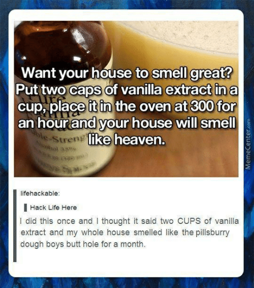 Lifehackable: Want vour house to smell great?  Put two caps of vanilla extract ina  cup, place it in the oven at 300 for  an hourand your house will smell  ike heaven.  Stren  lifehackable  | Hack Life Here  I did this once and I thought it said two CUPS of vanilla  extract and my whole house smelled like the pillsburry  dough boys butt hole for a month.