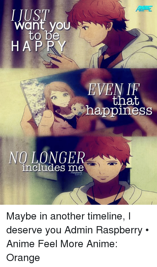 Animals, Memes, and Animal: Want you  to be  HAPPY  EVEN  that  happiness  NO LONGER  includes me Maybe in another timeline, I deserve you  Admin Raspberry • Anime Feel More Anime: Orange