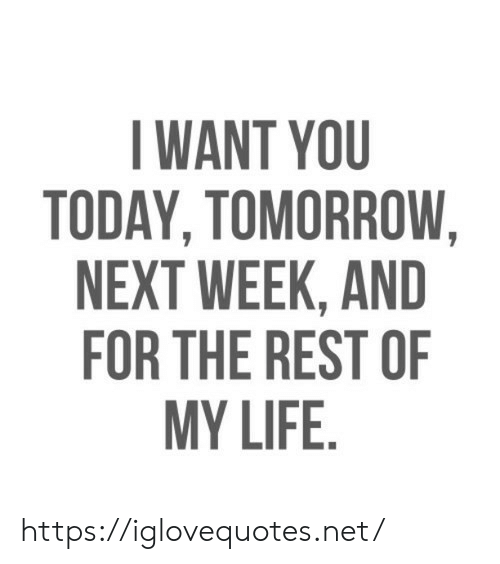 Life, Today, and Tomorrow: WANT YOU  TODAY, TOMORROW  NEXT WEEK, AND  FOR THE REST OF  MY LIFE. https://iglovequotes.net/
